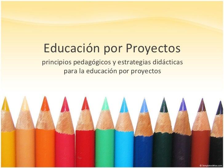 Educación por Proyectos principios pedagógicos y estrategias didácticas para la educación por proyectos