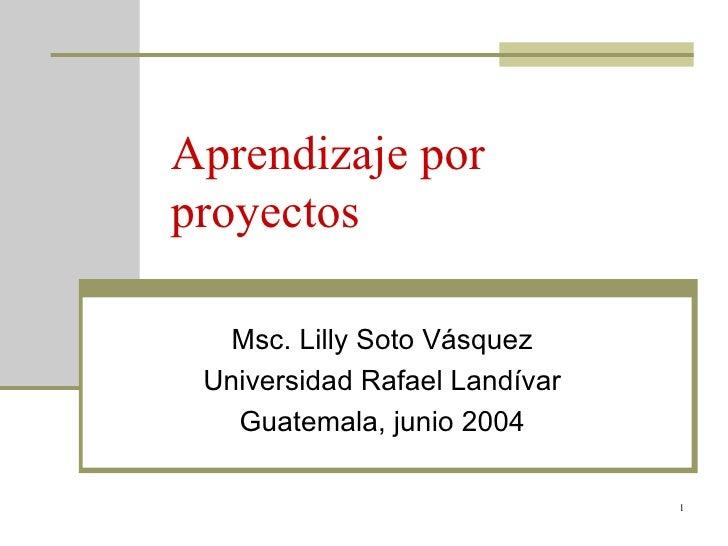 Aprendizaje por proyectos Msc. Lilly Soto Vásquez Universidad Rafael Landívar Guatemala, junio 2004