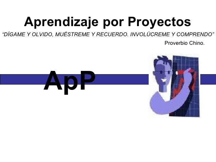 """Aprendizaje por Proyectos """" DÍGAME Y OLVIDO, MUÉSTREME Y RECUERDO. INVOLÚCREME Y COMPRENDO"""" Proverbio Chino.  ApP"""