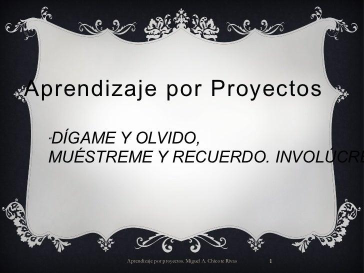 """Aprendizaje por Proyectos Aprendizaje por proyectos. Miguel A. Chicote Rivas """" DÍGAME Y OLVIDO, MUÉSTREME Y RECUERDO. INVO..."""
