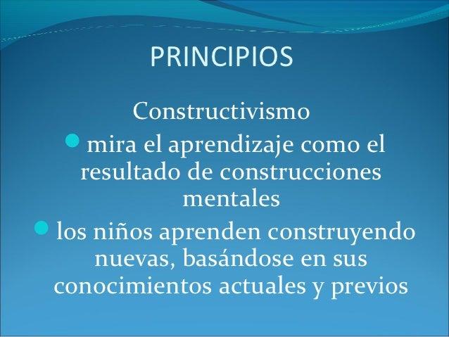 PRINCIPIOS        Constructivismo  mira el aprendizaje como el   resultado de construcciones             mentaleslos niñ...