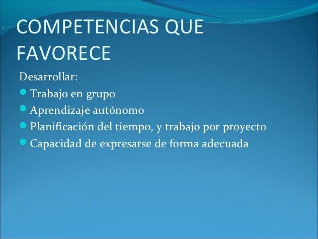 COMPETENCIAS QUEFAVORECEDesarrollar:Trabajo en grupoAprendizaje autónomoPlanificación del tiempo, y trabajo por proyect...