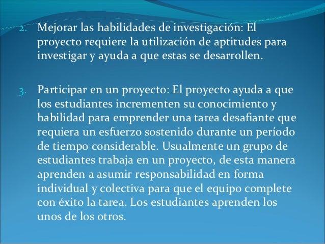 2. Mejorar las habilidades de investigación: El   proyecto requiere la utilización de aptitudes para   investigar y ayuda ...