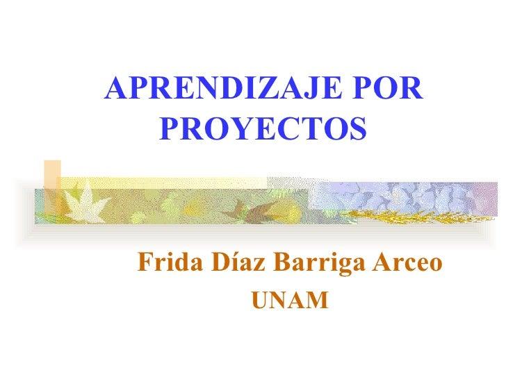APRENDIZAJE POR  PROYECTOS Frida Díaz Barriga Arceo         UNAM