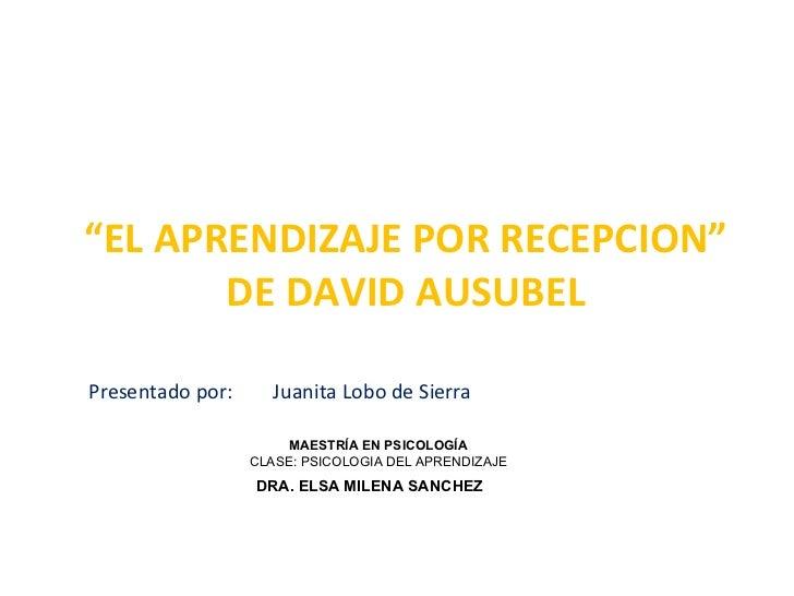 """"""" EL APRENDIZAJE POR RECEPCION"""" DE DAVID AUSUBEL Presentado por:  Juanita Lobo de Sierra MAESTRÍA EN PSICOLOGÍA CLASE: PSI..."""