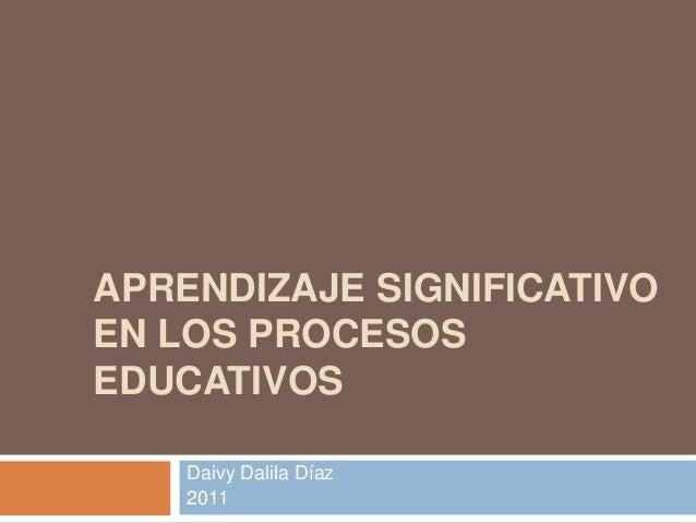APRENDIZAJE SIGNIFICATIVO EN LOS PROCESOS EDUCATIVOS Daivy Dalila Díaz 2011