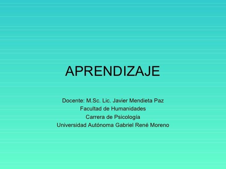 APRENDIZAJE Docente: M.Sc. Lic. Javier Mendieta Paz Facultad de Humanidades Carrera de Psicología Universidad Autónoma Gab...