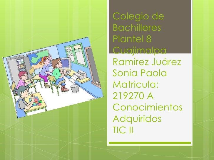 Colegio deBachilleresPlantel 8CuajimalpaRamírez JuárezSonia PaolaMatricula:219270 AConocimientosAdquiridosTIC II