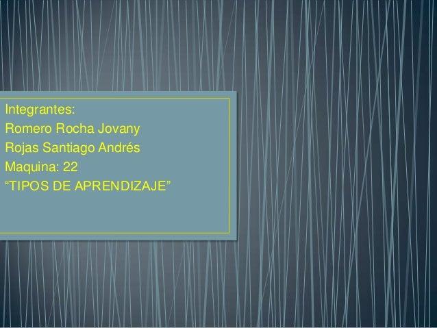 """Integrantes:Romero Rocha JovanyRojas Santiago AndrésMaquina: 22""""TIPOS DE APRENDIZAJE"""""""
