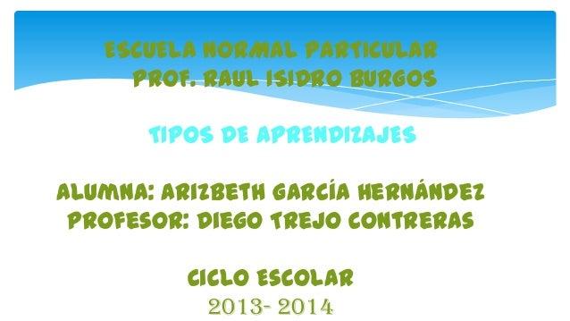 ESCUELA NORMAL PARTICULAR PROF. RAUL ISIDRO BURGOS TIPOS DE APRENDIZAJES  Alumna: Arizbeth García Hernández Profesor: Dieg...