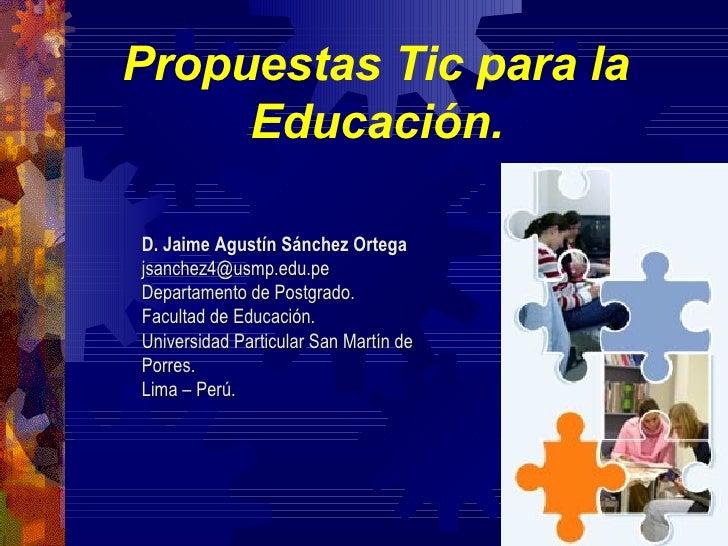 Propuestas Tic para la  Educación.   D. Jaime Agustín Sánchez Ortega [email_address] Departamento de Postgrado. Facultad d...