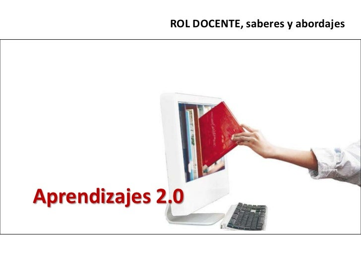 ROL DOCENTE, saberes y abordajes<br />Aprendizajes 2.0<br />