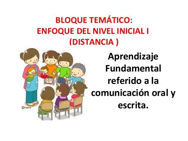 BLOQUE TEMÁTICO:  ENFOQUE DEL NIVEL INICIAL I  (DISTANCIA )  Aprendizaje  Fundamental  referido a la  comunicación oral y ...