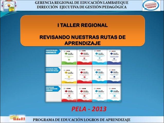 I TALLER REGIONAL REVISANDO NUESTRAS RUTAS DE APRENDIZAJE PELA - 2013