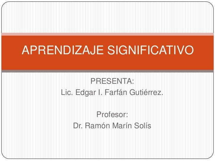 APRENDIZAJE SIGNIFICATIVO             PRESENTA:     Lic. Edgar I. Farfán Gutiérrez.              Profesor:        Dr. Ramó...