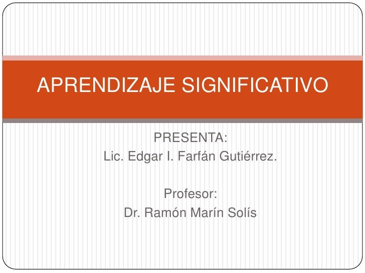 APRENDIZAJE SIGNIFICATIVO<br />PRESENTA:<br />Lic. Edgar I. Farfán Gutiérrez.<br />Profesor:<br />Dr. Ramón Marín Solís<br />