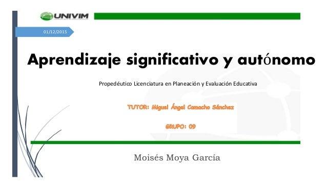 01/12/2015 Aprendizaje significativo y autónomo Moisés Moya García Propedéutico Licenciatura en Planeación y Evaluación Ed...
