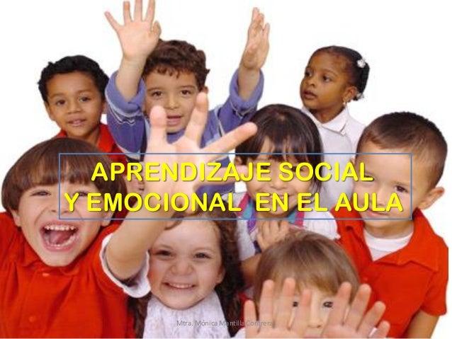APRENDIZAJE SOCIAL Y EMOCIONAL EN EL AULA Mtra. Mónica Mantilla Contreras