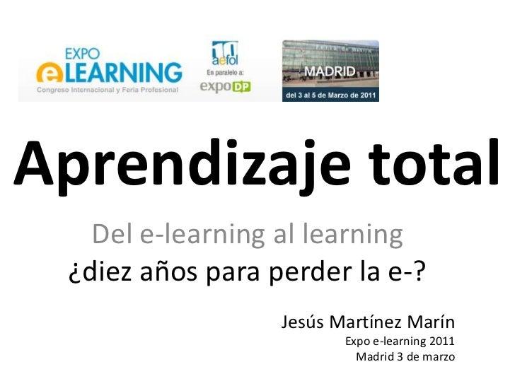 Aprendizaje total<br />Del e-learning al learning<br />¿diezaños para perder la e-?<br />Jesús Martínez Marín <br />Expo e...
