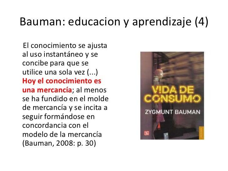 Bauman: educacion y aprendizaje (4)<br />     El conocimiento se ajusta al uso instantáneo y se concibe para que se utilic...