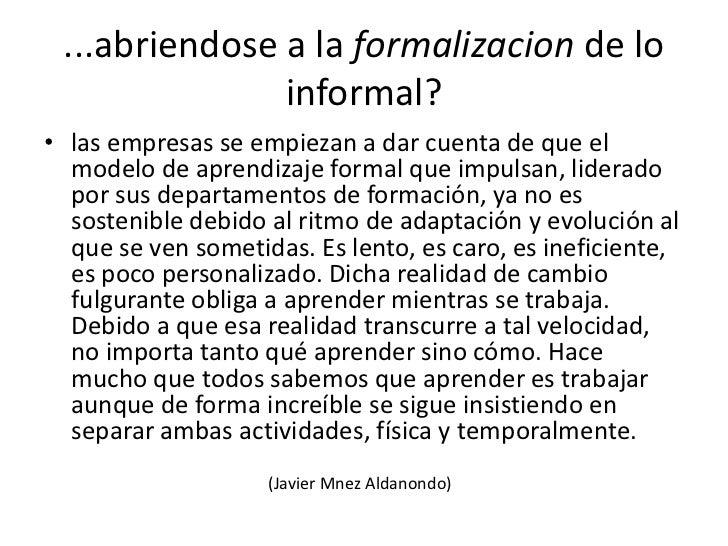 ...abriendose a la formalizacion de lo informal?<br />las empresas se empiezan a dar cuenta de que el modelo de aprendizaj...