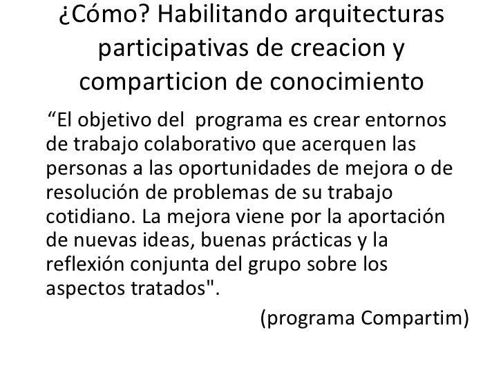 """¿Cómo? Habilitandoarquitecturasparticipativas de creacion y comparticion de conocimiento<br />""""El objetivo del  programa e..."""