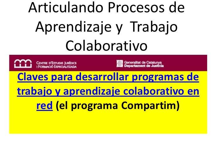 ArticulandoProcesos de Aprendizaje y  Trabajo Colaborativo<br />Claves para desarrollarprogramas de trabajo y aprendizajec...