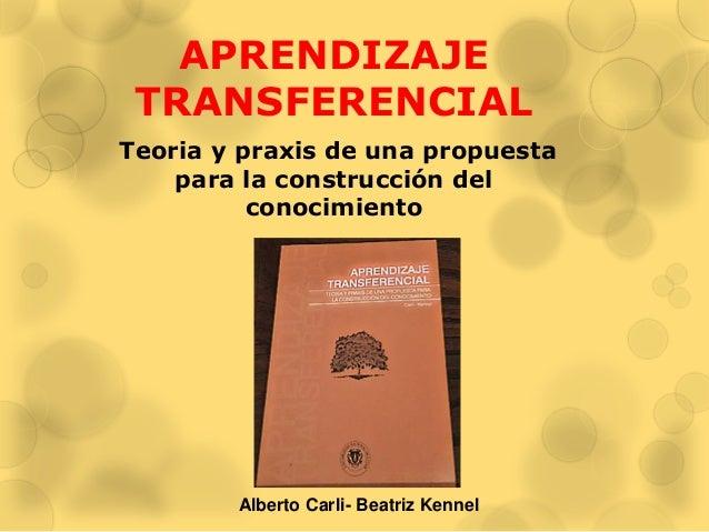 APRENDIZAJE TRANSFERENCIAL Teoria y praxis de una propuesta para la construcción del conocimiento Alberto Carli- Beatriz K...