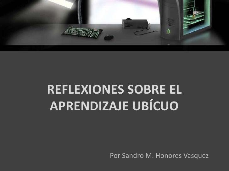 REFLEXIONES SOBRE EL  APRENDIZAJE UBÍCUO<br />Por Sandro M. Honores Vasquez<br />