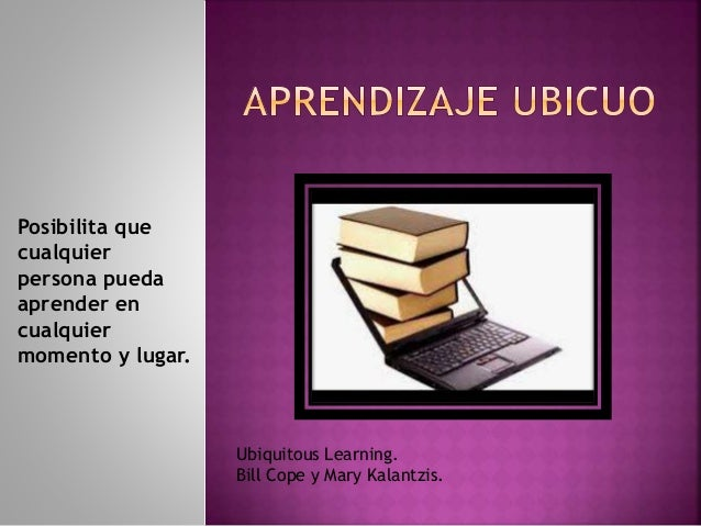Posibilita que cualquier persona pueda aprender en cualquier momento y lugar. Ubiquitous Learning. Bill Cope y Mary Kalant...