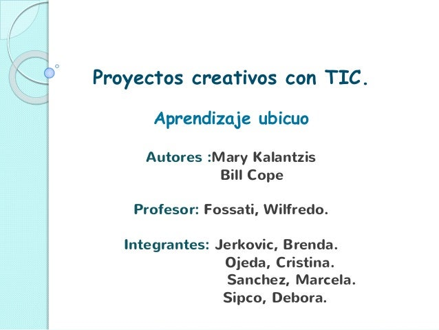 Proyectos creativos con TIC. Aprendizaje ubicuo Autores :Mary Kalantzis Bill Cope Profesor: Fossati, Wilfredo. Integrantes...