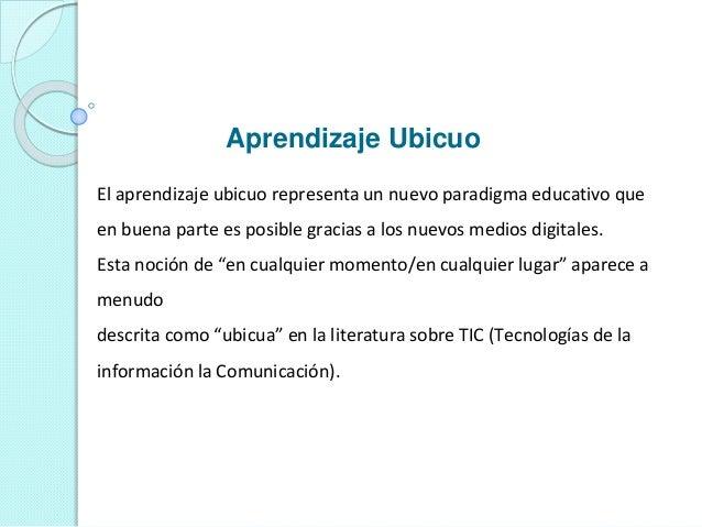 Aprendizaje Ubicuo El aprendizaje ubicuo representa un nuevo paradigma educativo que en buena parte es posible gracias a l...