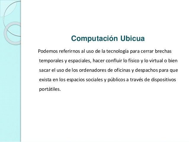 Computación Ubicua Podemos referirnos al uso de la tecnología para cerrar brechas temporales y espaciales, hacer confluir ...