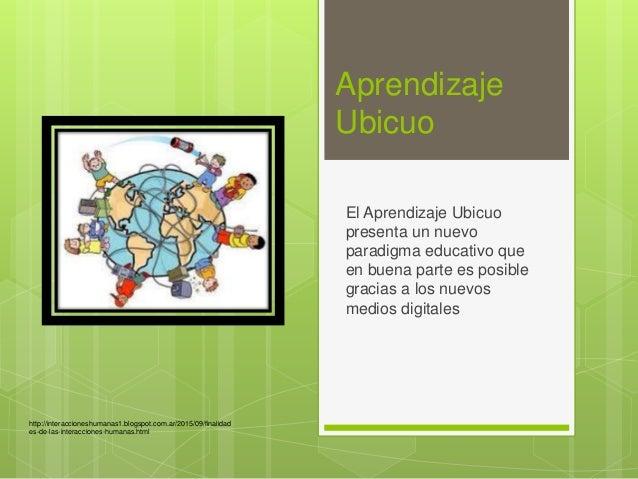 Aprendizaje Ubicuo El Aprendizaje Ubicuo presenta un nuevo paradigma educativo que en buena parte es posible gracias a los...