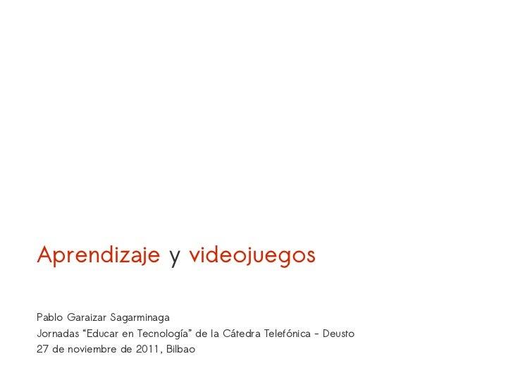 """Aprendizaje y videojuegosPablo Garaizar SagarminagaJornadas """"Educar en Tecnología"""" de la Cátedra Telefónica - Deusto27 de ..."""