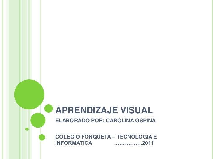APRENDIZAJE VISUAL <br />ELABORADO POR: CAROLINA OSPINA <br />COLEGIO FONQUETA – TECNOLOGIA E INFORMATICA               ……...