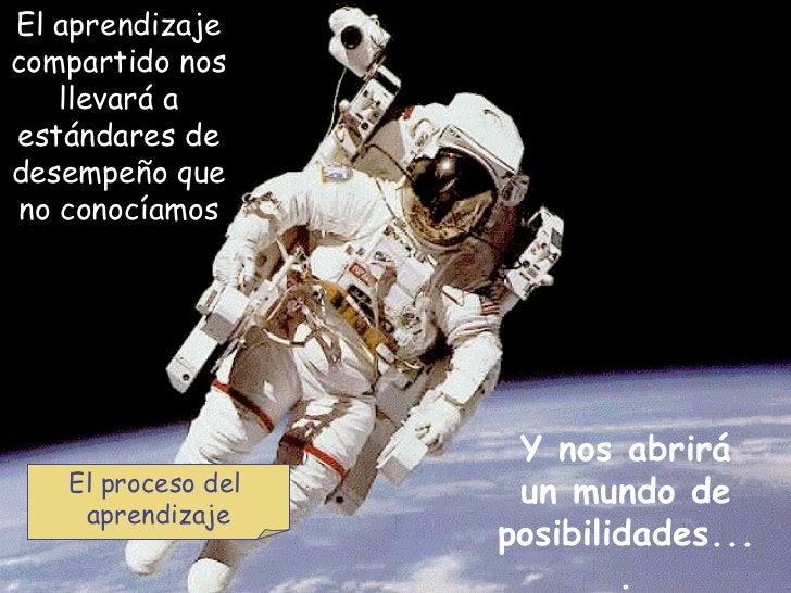 El aprendizaje compartido nos llevará a estándares de desempeño que no conocíamos Y nos abrirá un mundo de posibilidades.....