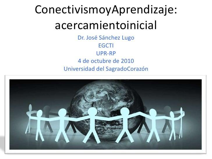 ConectivismoyAprendizaje: acercamientoinicial<br />Dr. José Sánchez Lugo<br />EGCTI<br />UPR-RP<br />4 de octubre de 2010<...