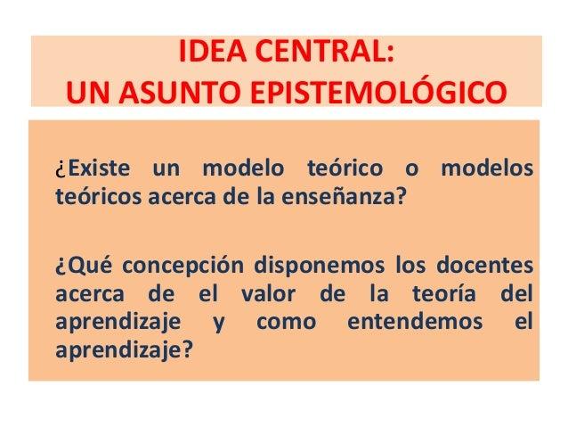 IDEA CENTRAL:UN ASUNTO EPISTEMOLÓGICO¿Existe un modelo teórico o modelosteóricos acerca de la enseñanza?¿Qué concepción di...