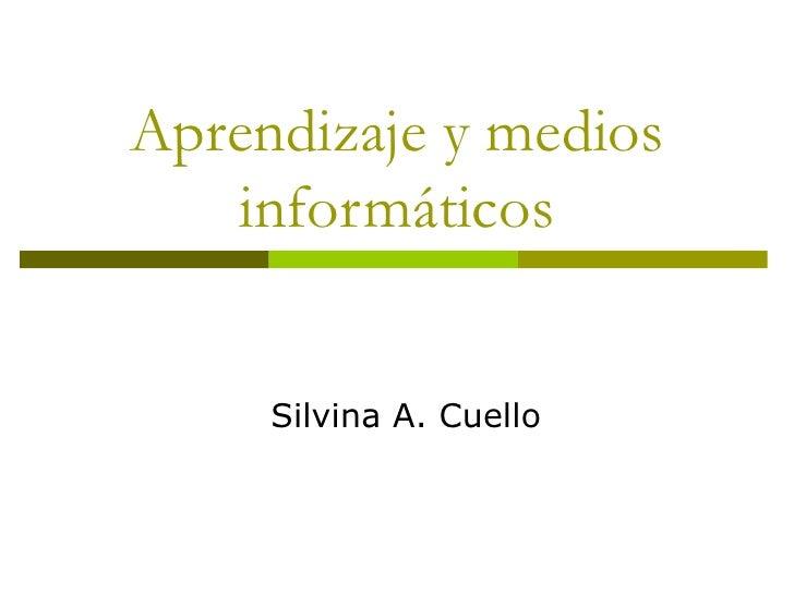 Aprendizaje y medios    informáticos        Silvina A. Cuello
