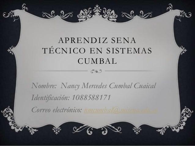 APRENDIZ SENA TÉCNICO EN SISTEMAS CUMBAL Nombre: Nancy Mercedes Cumbal Cuaical Identificación: 1088588171 Correo electróni...