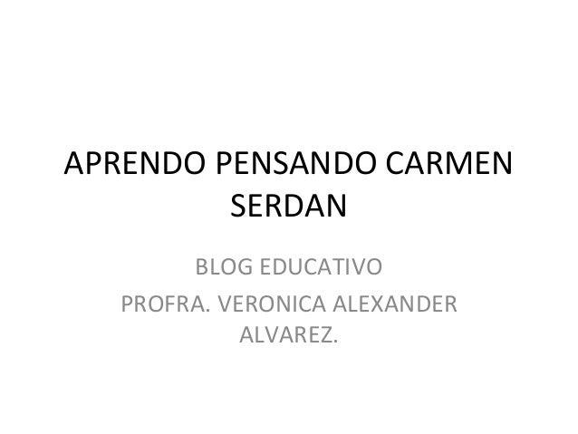 APRENDO PENSANDO CARMEN SERDAN BLOG EDUCATIVO PROFRA. VERONICA ALEXANDER ALVAREZ.
