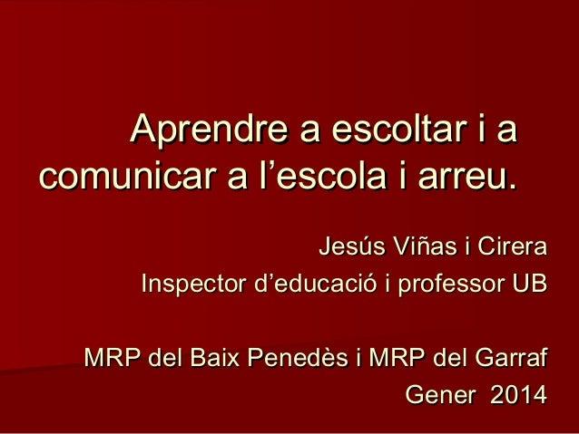 Aprendre a escoltar i a comunicar a l'escola i arreu. Jesús Viñas i Cirera Inspector d'educació i professor UB MRP del Bai...
