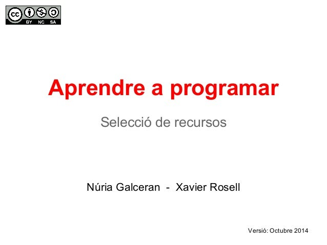 Aprendre a programar  Selecció de recursos  Núria Galceran - Xavier Rosell  Versió: Octubre 2014