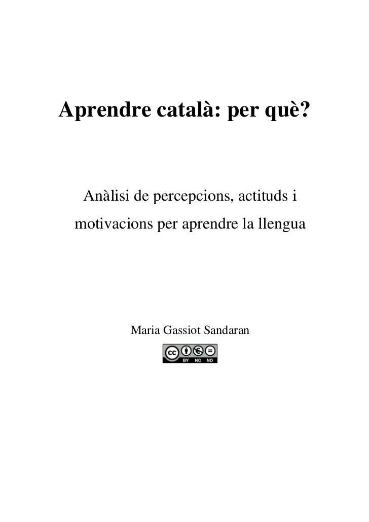 Aprendre català: per què?  Anàlisi de percepcions, actituds i motivacions per aprendre la llengua         Maria Gassiot Sa...