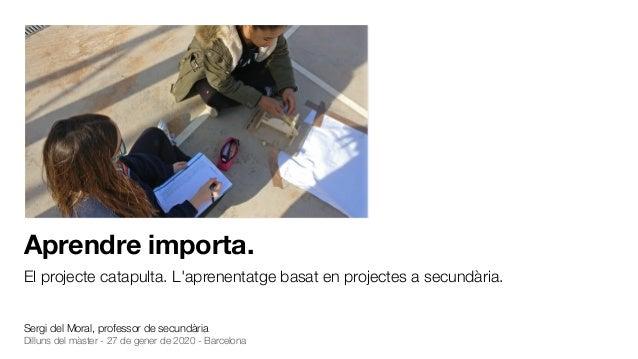 Aprendre importa. El projecte catapulta. L'aprenentatge basat en projectes a secundària. Sergi del Moral, professor de sec...