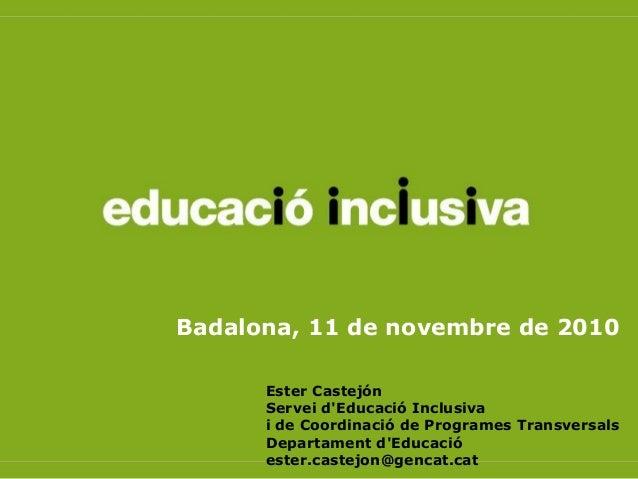 Badalona, 11 de novembre de 2010 Ester Castejón Servei d'Educació Inclusiva i de Coordinació de Programes Transversals Dep...