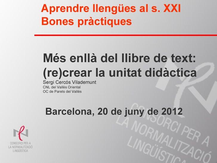 Aprendre llengües al s. XXIBones pràctiquesMés enllà del llibre de text:(re)crear la unitat didàcticaSergi Cercós Vilademu...