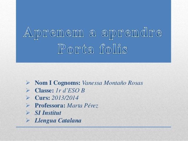  Nom I Cognoms: Vanessa Montaño Rosas  Classe: 1r d'ESO B  Curs: 2013/2014  Professora: Marta Pérez  SI Institut  Ll...
