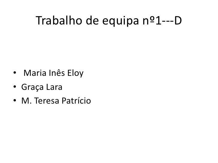 Trabalho de equipa nº1---D<br /> Maria Inês Eloy<br />Graça Lara <br />M. Teresa Patrício<br />